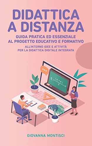 DIDATTICA A DISTANZA: Guida pratica ed essenziale al progetto educativo e formativo. All'interno idee e attività per la Didattica Digitale Integrata