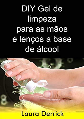 DIY Gel de limpeza para as mãos e lenços a base de álcool: Passo a Passo para fazer gel de higienizador para mãos e lenços para limpeza de superfícies (Portuguese Edition)