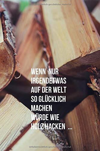 """Notizbuch - Wenn nur irgendetwas auf der Welt so glücklich machen würde wie Holz hacken ... - Journal: 6"""" x 9"""" (A5), kariert, weißes Papier, 120 ... Notizen, Bestellungen, Pläne, Träume, Ziele"""