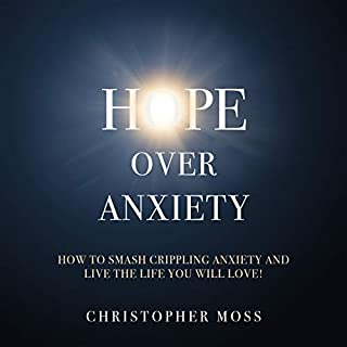 Hope over Anxiety     How to Smash Crippling Anxiety and Live the Life You Will Love!              By:                                                                                                                                 Christopher Moss                               Narrated by:                                                                                                                                 Madison Niederhauser                      Length: 3 hrs and 58 mins     Not rated yet     Overall 0.0