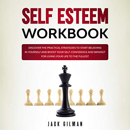 Self Esteem Workbook: Discover the Practical Strategies to Start Believing in Yourself and Boost Your Self-Confidence and Mindset for Living Your Life to the Fullest