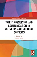 Spirit Possession and Communication in Religious and Cultural Contexts (Routledge Studies in Religion)