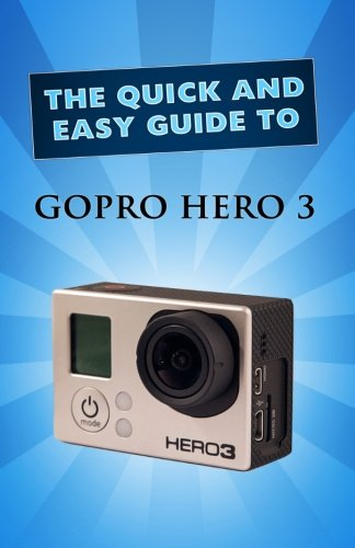GoPro Hero 3: User Guide (Quick and Easy Guide)