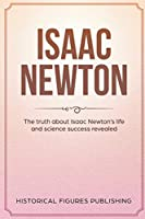 Isaac Newton: The Truth about Isaac Newton's Life and Science Success Revealed