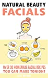 Natural Beauty Facials: Over 30 Homemade Facial Recipes You Can Make Tonight