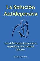 La Solución Antidepresiva: Una Guía Práctica Para Curar tu Depresión y Vivir la Vida al Máximo