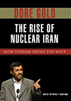 The Rise of Nuclear Iran: How Tehran Defies the West
