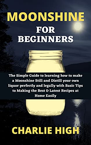 MOONSHINE FOR BEGINNERS: The Simple Guide to learning how to make a Moonshine Still and Distill your own liquor perfectly and legally with Basic Tips to ... Recipes at Home Easily (English Edition)