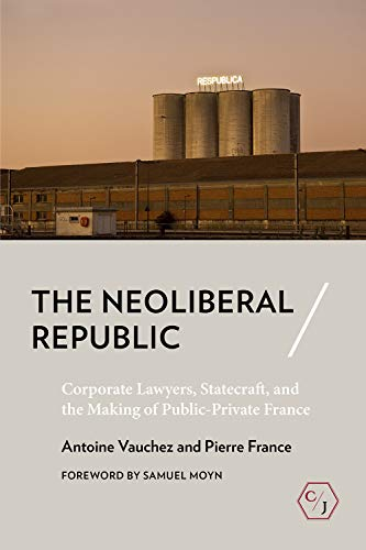 The Neoliberal Republic: Corporate Lawyers, Statecraft, and the Making of Public-Private France (Corpus Juris: The Humanities in Politics and Law)