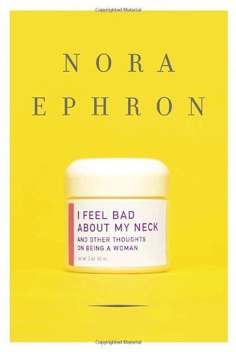 I Feel Bad About My Neck: And Other Thoughts on Being a Woman by Nora Ephron (2006-08-01)