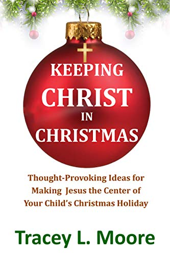 Keeping Christ in Christmas: Thought-Provoking Ideas for Making Jesus the Center of Your Child's Christmas Holiday (English Edition)