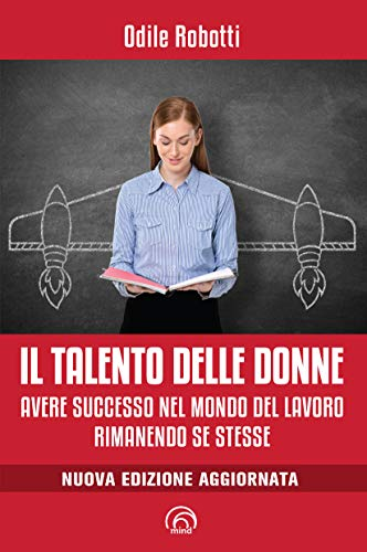 Il talento delle donne. Avere successo nel mondo del lavoro rimanendo se stesse. Nuova ediz.