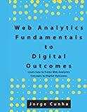 Web Analytics Fundamentals to Digital Outcomes: Learn how to frame Web Analytics Concepts to Digital Outcomes