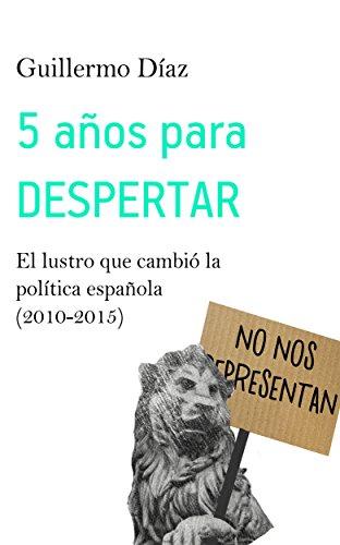 5 años para despertar: El lustro que cambió la política española (2010-2015)