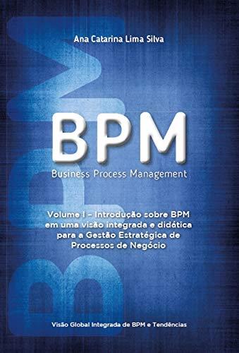 BPM – Business Process Management: Introdução sobre BPM em uma visão integrada e didática para a gestão estratégica de processos de negócio