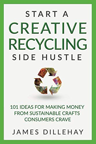 Start a Creative Recycling Side Hustle: 101 Ideas for Making Money f...