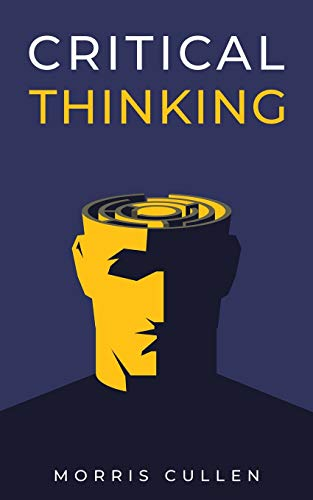 Compare Textbook Prices for Critical Thinking: A Beginner's Guide to Developing Effective Decision-Making and Problem-Solving Skills. Think Critically to Improve Your Reasoning. Overcome Negative Thoughts and Logical Fallacies  ISBN 9781914040061 by Cullen, Morris