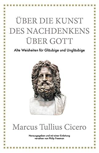 Marcus Tullius Cicero: Über die Kunst des Nachdenkens über Gott: Alte Weisheiten für Gläubige und Ungläubige