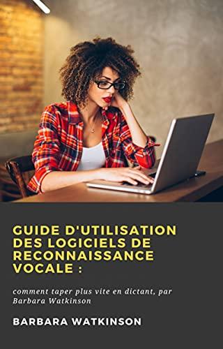 Guide d'utilisation des logiciels de reconnaissance vocale:: comment taper plus vite en dictant,...