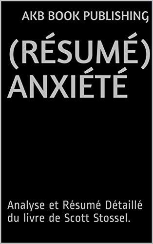 (RÉSUMÉ) Anxiété: Analyse et Résumé Détaillé du livre de Scott Stossel. (French Edition)