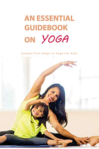 An Essential Guidebook On Yoga: Simple First Steps In Yoga For Kids: Mindfulness Practices (English Edition)