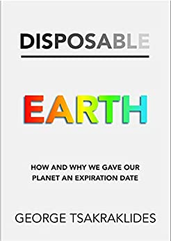 Disposable Earth: How and why we gave our planet an expiration date by [George Tsakraklides]