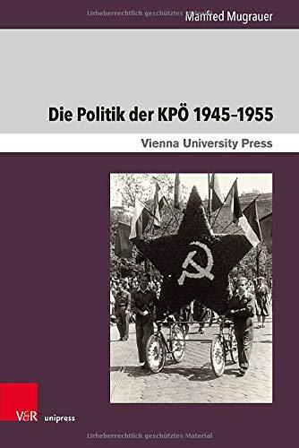 Die Politik der KPÖ 1945-1955: Von der Regierungsbank in die innenpolitische Isolation (Zeitgeschichte im Kontext, Band 14)