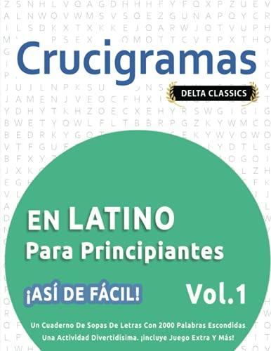 CRUCIGRAMAS EN LATINO PARA PRINCIPIANTES - ¡ASÍ DE FÁCIL! - VOL.1 - DELTA CLASSICS - UN CUADERNO DE SOPAS DE LETRAS CON 2000 PALABRAS ESCONDIDAS - UNA ... DIVERTIDÍSIMA. ¡INCLUYE JUEGO EXTRA Y MÁS!