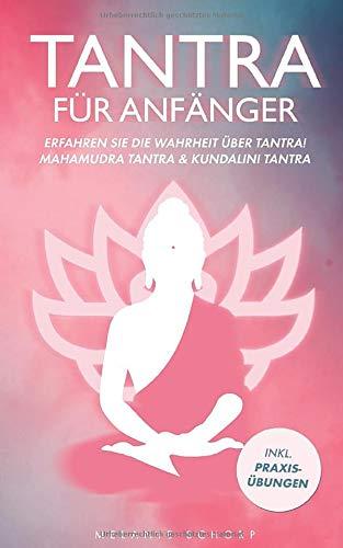 Tantra für Anfänger: Erfahren Sie die Wahrheit über Tantra! Mahamudra Tantra & Kundalini Tantra