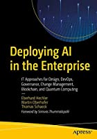 Deploying AI in the Enterprise: IT Approaches for Design, DevOps, Governance, Change Management, Blockchain, and Quantum Computing Front Cover