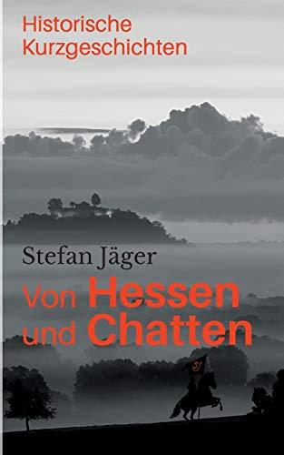 Von Hessen und Chatten: Historische Kurzgeschichten