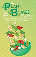 The Plant Based Diet Cookbook For Beginners: Healthy Recipes To Prepare Flavorful Dishes For Your Whole Family