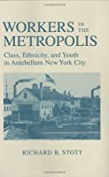 Workers in the Metropolis: Class, Ethnicity, and Youth in Antebellum New York City
