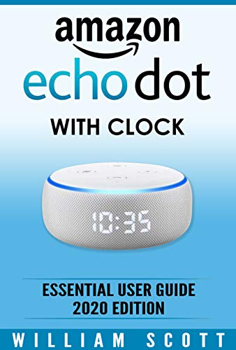 Amazon Echo Dot with Clock: Essential User Guide | Step-by-Step Instructions to Enrich your Smart Life (English Edition)