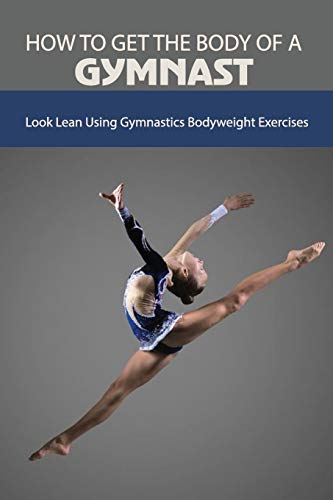 How To Get The Body Of A Gymnast: Look Lean Using Gymnastics Bodyweight Exercises: Gymnastics Strength Training At Home
