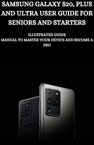 SAMSUNG GALAXY S20, PLUS AND ULTRA USER GUIDE FOR SENIORS AND STARTERS: Illustrated Guide Manual To Master Your Device And Become A Pro (English Edition)