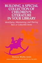 Building a Special Collection of Children's Literature in Your Library: Identifying, Maintaining, and Sharing Rare or Collectible Items