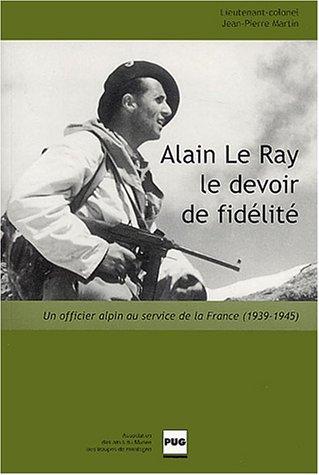 Alain Le Ray le devoir de fidélité: Un officier alpin au service de la France (1939-1945)