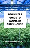 BEGINNERS GUIDE TO CANNABIS GREENHOUSE : All You Need To Know About Cannabis Greenhouse And Tips To Help Build A Productive Greenhouse. (English Edition)