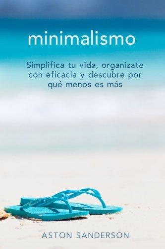 Minimalismo: Simplifica tu vida, organizate con eficacia y descubre por que menos es mas con una vida minimalista
