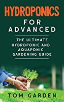 Hydroponics for Advanced: The Ultimate Hydroponic and Aquaponic Gardening Guide