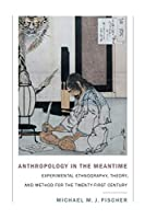 Anthropology in the Meantime: Experimental Ethnography, Theory, and Method for the Twenty-first Century (Experimental Futures)