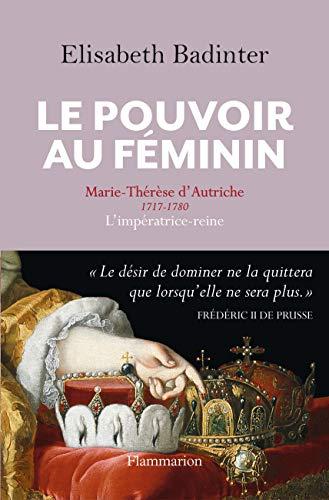 Le Pouvoir au féminin: Marie-Thérèse d'Autriche (1717-1780), l'impératrice reine