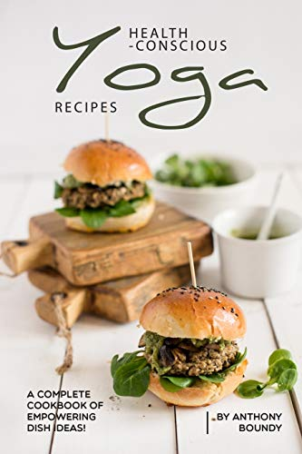 Health-Conscious Yoga Recipes: A Complete Cookbook of Empowering Dish Ideas!