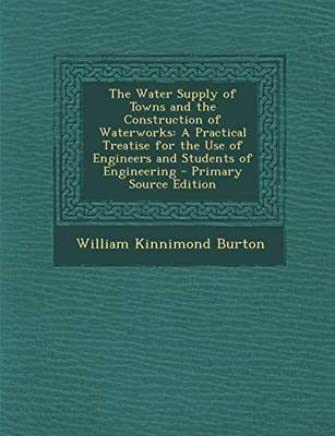[(The Water Supply of Towns and the Construction of Waterworks : A Practical Treatise for the Use of Engineers and Students of Engineering - Primary Sour)] [By (author) William Kinnimond Burton] published on (January, 2014)