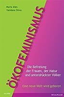 Oekofeminismus: Die Befreiung der Frauen, der Natur und unterdrueckter Voelker - Eine neue Welt wird geboren