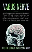 Vagus Nerve: An effective guide to learn about Polyvagal Theory, Self-help exercises to activate your vagus nerve, reduce inflammation, manage anger, eliminate chronic, illness, PTSD, Dizziness, Autism and much more