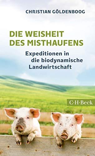 Die Weisheit des Misthaufens: Expeditionen in die biodynamische Landwirtschaft (Beck Paperback 6300)