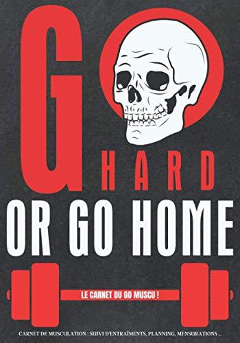 Go Hard or Go Home | Le Carnet du Go Muscu | - Carnet de musculation : programme d'entraînements, planning, mensurations..: cahier à remplir pour les amateurs de musculations