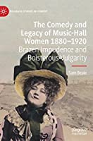 The Comedy and Legacy of Music-Hall Women 1880-1920: Brazen Impudence and Boisterous Vulgarity (Palgrave Studies in Comedy)